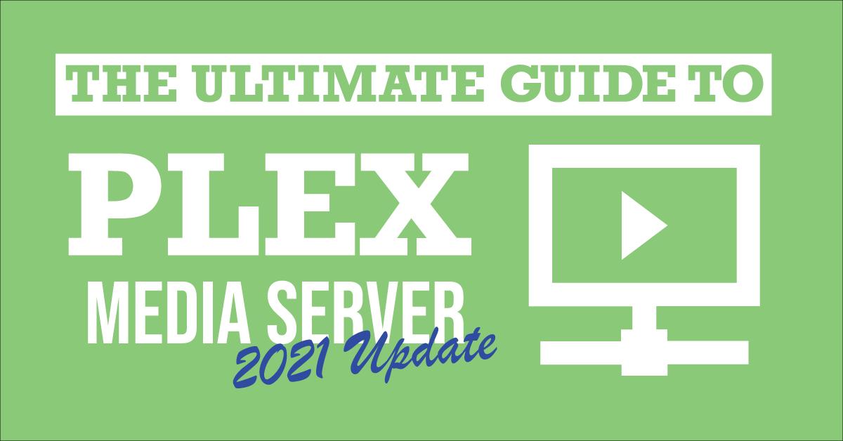 The ultimate guide to Plex Media Server. 2021 Update.